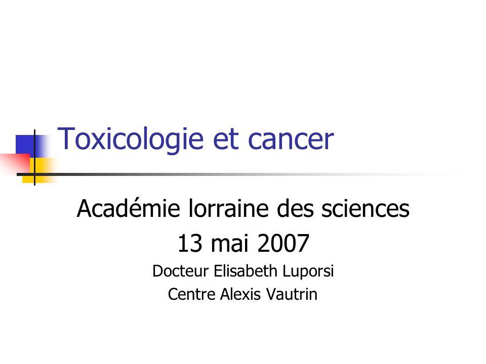 Toxicologie et cancer Académie lorraine des sciences 13 mai 2007