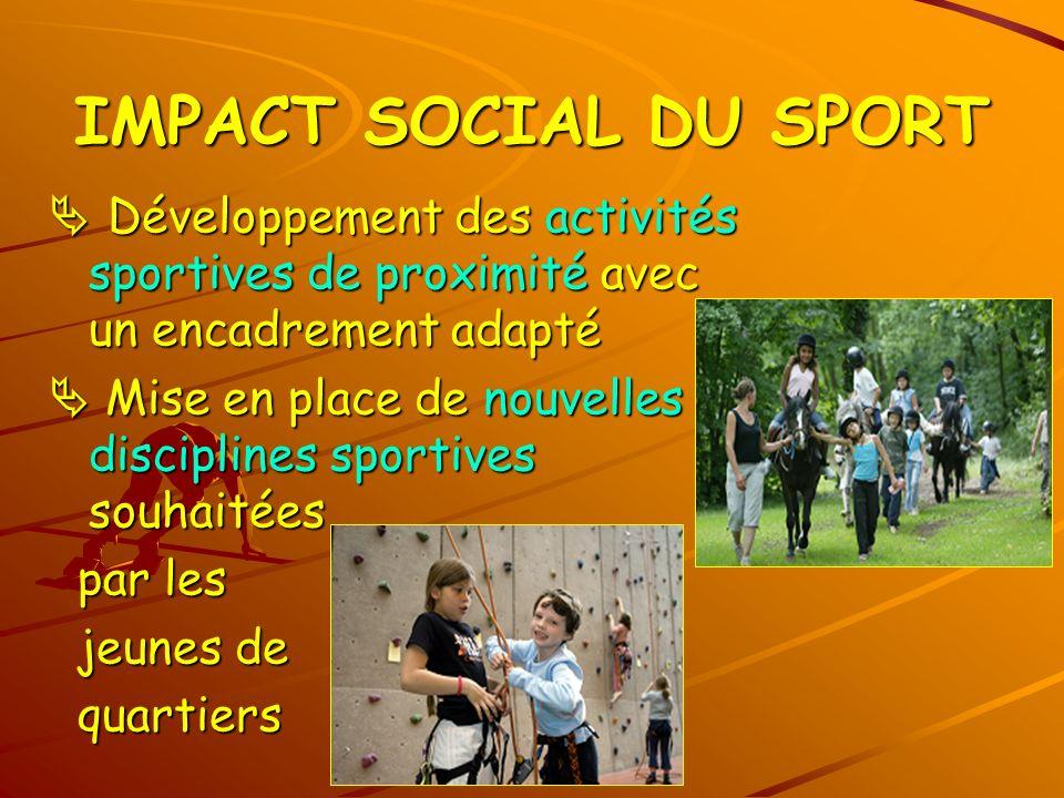 IMPACT SOCIAL DU SPORT  Développement des activités sportives de proximité avec un encadrement adapté.
