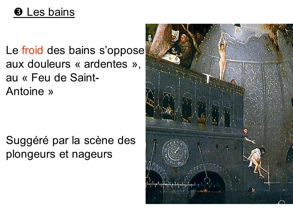  Les bains Le froid des bains s'oppose aux douleurs « ardentes », au « Feu de Saint-Antoine » Suggéré par la scène des plongeurs et nageurs.
