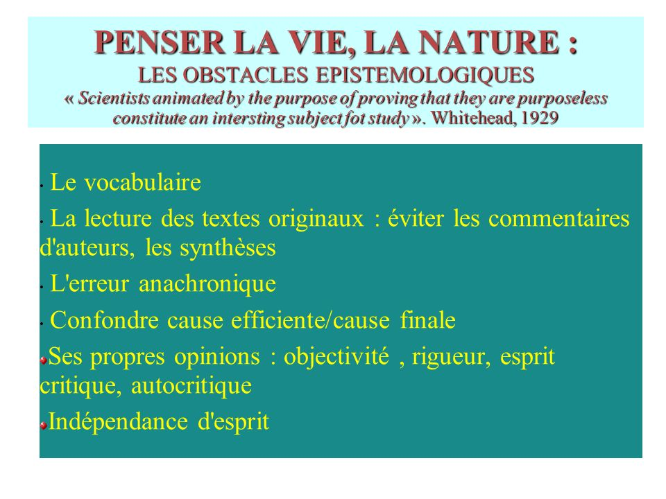 PENSER LA VIE, LA NATURE : LES OBSTACLES EPISTEMOLOGIQUES « Scientists animated by the purpose of proving that they are purposeless constitute an intersting subject fot study ». Whitehead, 1929
