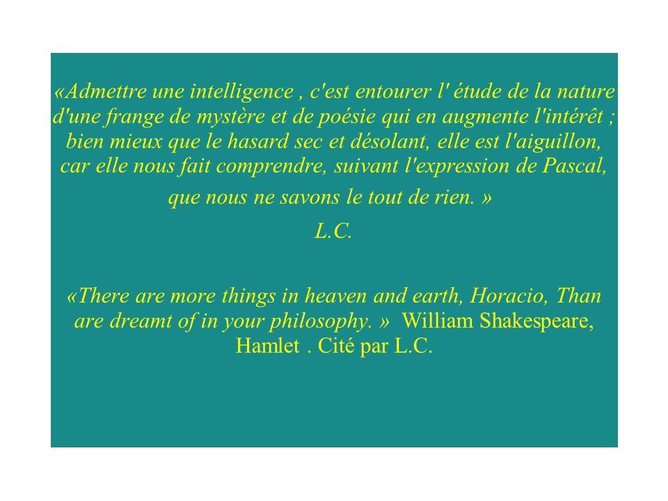 «Admettre une intelligence , c est entourer l étude de la nature d une frange de mystère et de poésie qui en augmente l intérêt ; bien mieux que le hasard sec et désolant, elle est l aiguillon, car elle nous fait comprendre, suivant l expression de Pascal, que nous ne savons le tout de rien. »