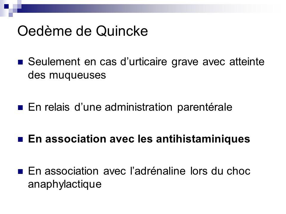 Oedème de Quincke Seulement en cas d'urticaire grave avec atteinte des muqueuses. En relais d'une administration parentérale.