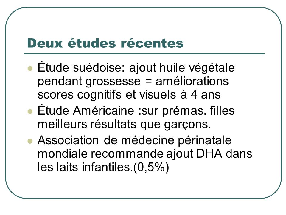 Deux études récentes Étude suédoise: ajout huile végétale pendant grossesse = améliorations scores cognitifs et visuels à 4 ans.