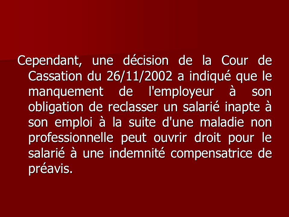 Cependant, une décision de la Cour de Cassation du 26/11/2002 a indiqué que le manquement de l employeur à son obligation de reclasser un salarié inapte à son emploi à la suite d une maladie non professionnelle peut ouvrir droit pour le salarié à une indemnité compensatrice de préavis.