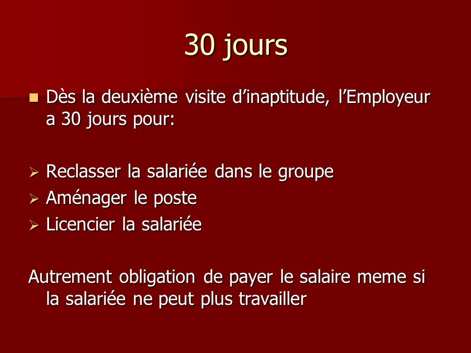 30 jours Dès la deuxième visite d'inaptitude, l'Employeur a 30 jours pour: Reclasser la salariée dans le groupe.