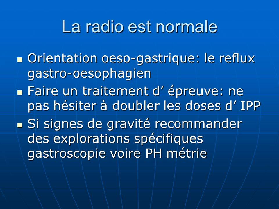 La radio est normale Orientation oeso-gastrique: le reflux gastro-oesophagien.