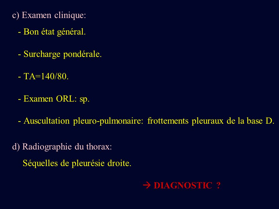 c) Examen clinique:- Bon état général. - Surcharge pondérale. - TA=140/80. - Examen ORL: sp.