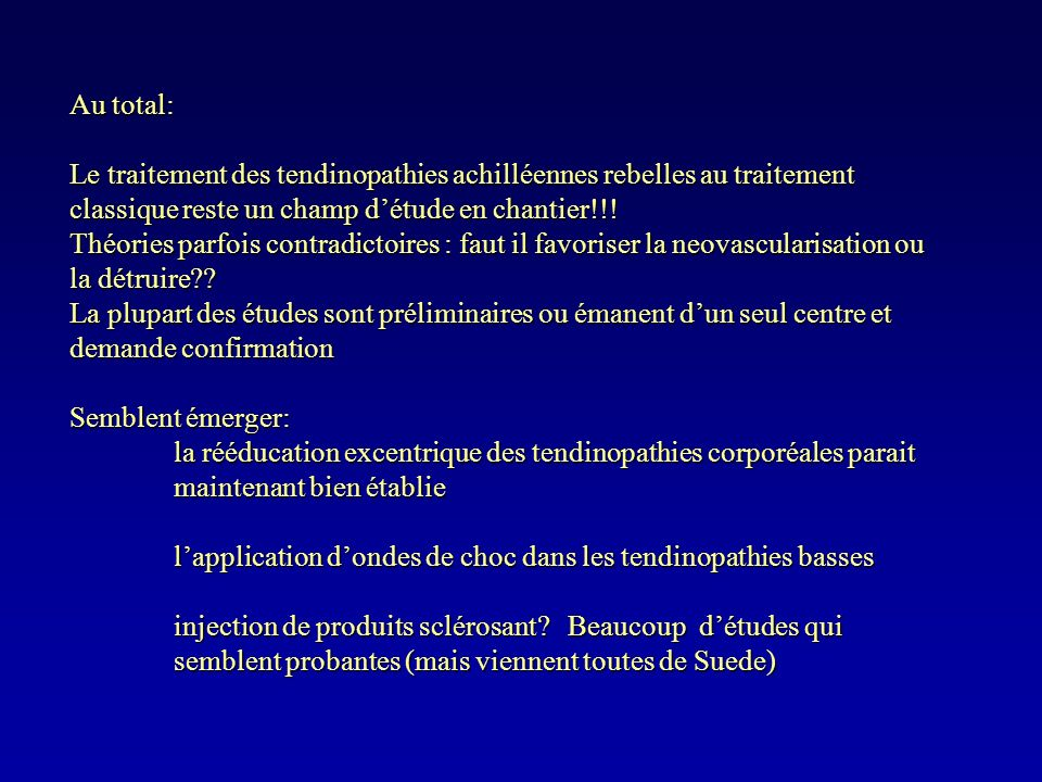 Au total:Le traitement des tendinopathies achilléennes rebelles au traitement classique reste un champ d'étude en chantier!!!