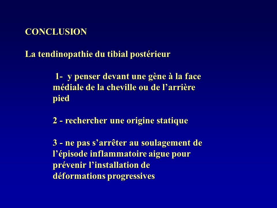 CONCLUSIONLa tendinopathie du tibial postérieur. 1- y penser devant une gène à la face médiale de la cheville ou de l'arrière pied.