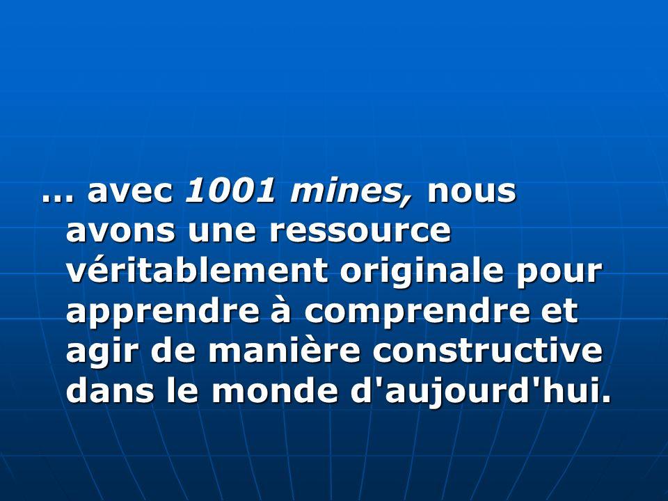 … avec 1001 mines, nous avons une ressource véritablement originale pour apprendre à comprendre et agir de manière constructive dans le monde d aujourd hui.