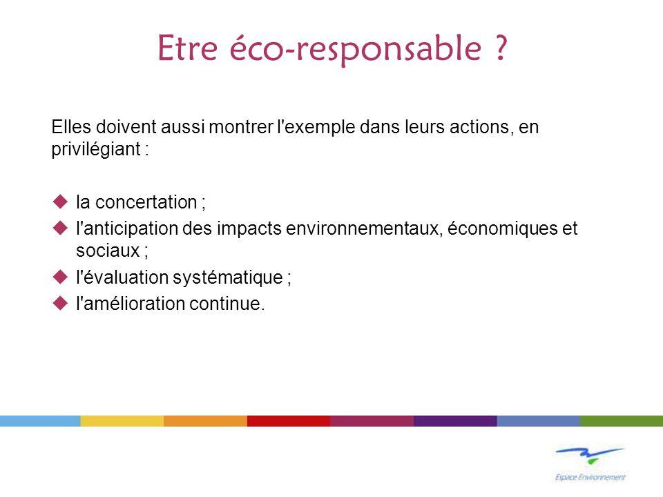 Etre éco-responsable Elles doivent aussi montrer l exemple dans leurs actions, en privilégiant : la concertation ;