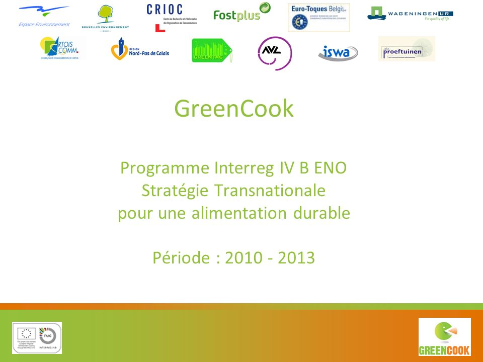 GreenCook Programme Interreg IV B ENO Stratégie Transnationale pour une alimentation durable Période : 2010 - 2013