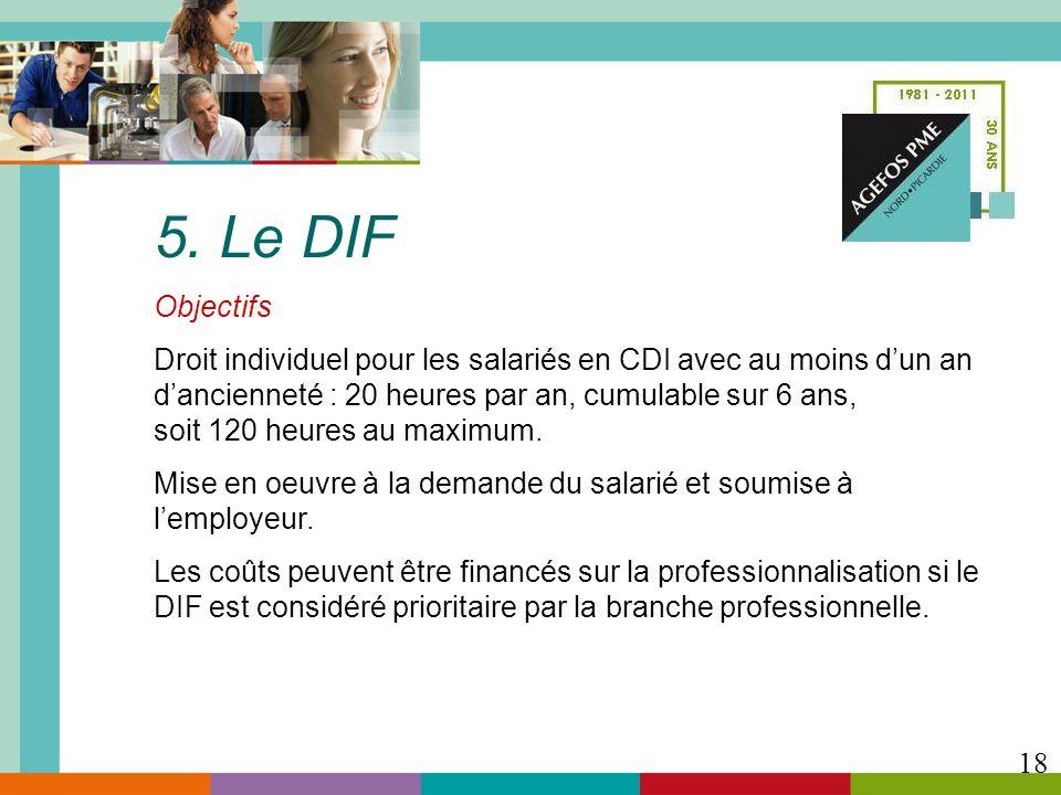 5. Le DIF Objectifs. Droit individuel pour les salariés en CDI avec au moins d'un an. d'ancienneté : 20 heures par an, cumulable sur 6 ans,