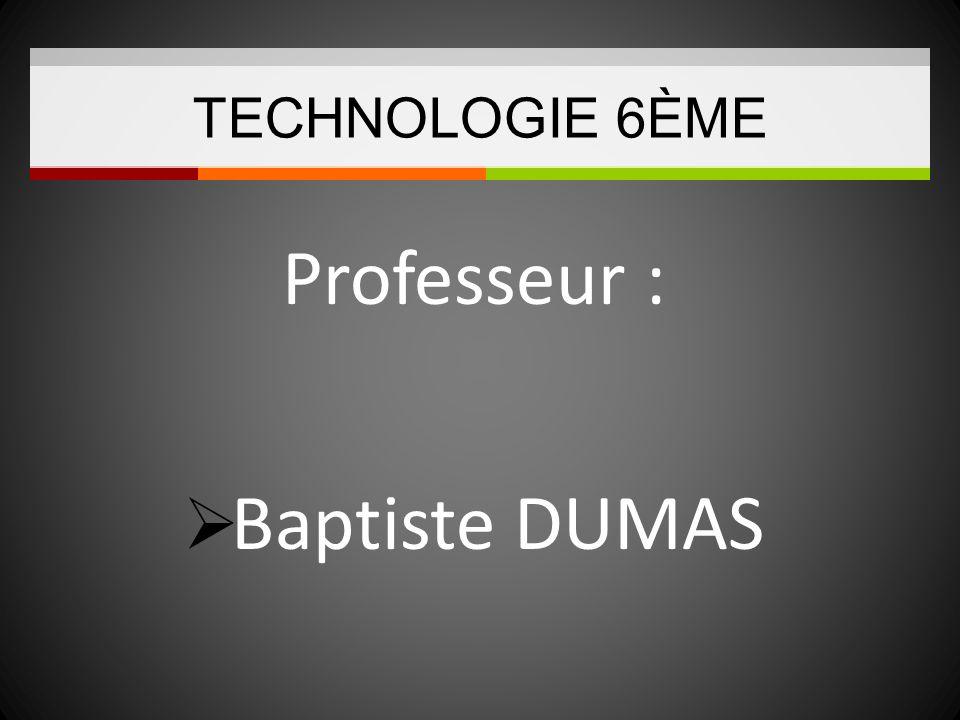 TECHNOLOGIE 6ÈME Professeur : Baptiste DUMAS