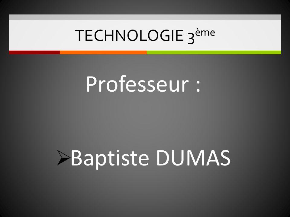 TECHNOLOGIE 3ème Professeur : Baptiste DUMAS