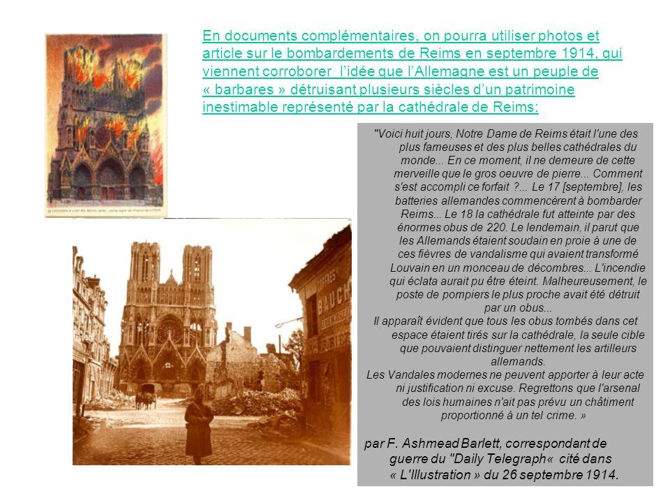 En documents complémentaires, on pourra utiliser photos et article sur le bombardements de Reims en septembre 1914, qui viennent corroborer l'idée que l'Allemagne est un peuple de « barbares » détruisant plusieurs siècles d'un patrimoine inestimable représenté par la cathédrale de Reims: