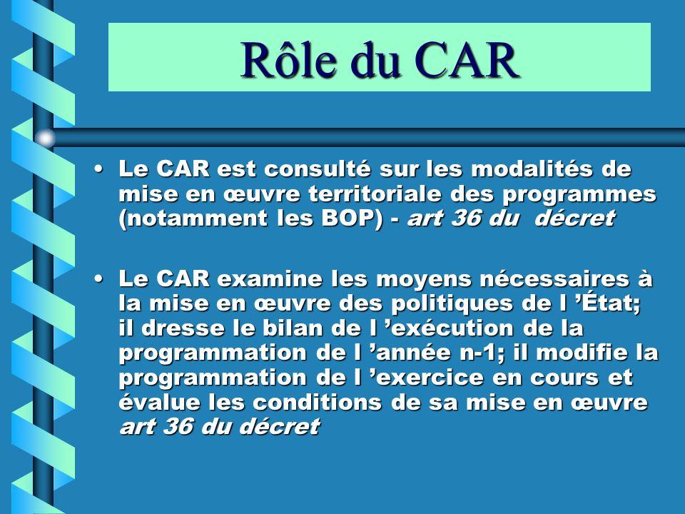 Rôle du CAR Le CAR est consulté sur les modalités de mise en œuvre territoriale des programmes (notamment les BOP) - art 36 du décret.