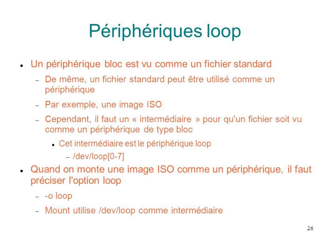 Périphériques loop Un périphérique bloc est vu comme un fichier standard. De même, un fichier standard peut être utilisé comme un périphérique.