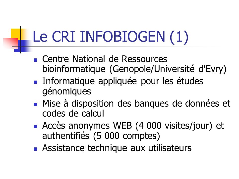 Le CRI INFOBIOGEN (1) Centre National de Ressources bioinformatique (Genopole/Université d Evry) Informatique appliquée pour les études génomiques.