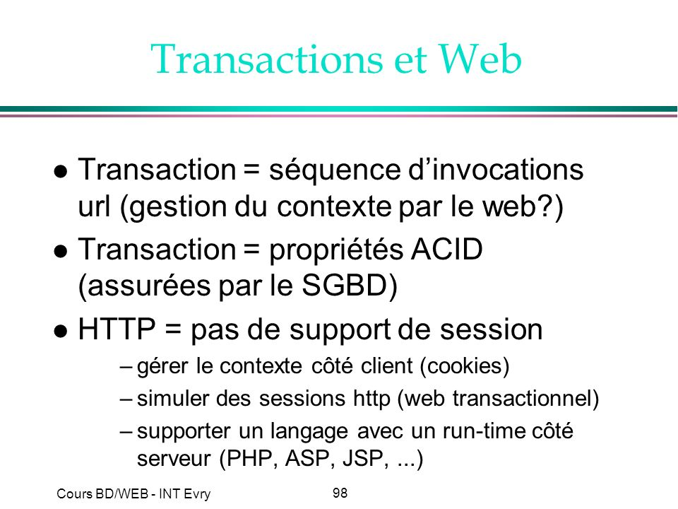 Transactions et Web Transaction = séquence d'invocations url (gestion du contexte par le web ) Transaction = propriétés ACID (assurées par le SGBD)