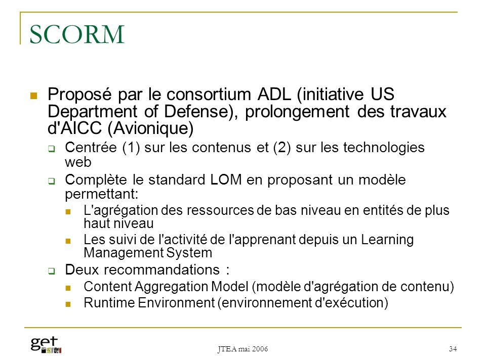 SCORM Proposé par le consortium ADL (initiative US Department of Defense), prolongement des travaux d AICC (Avionique)