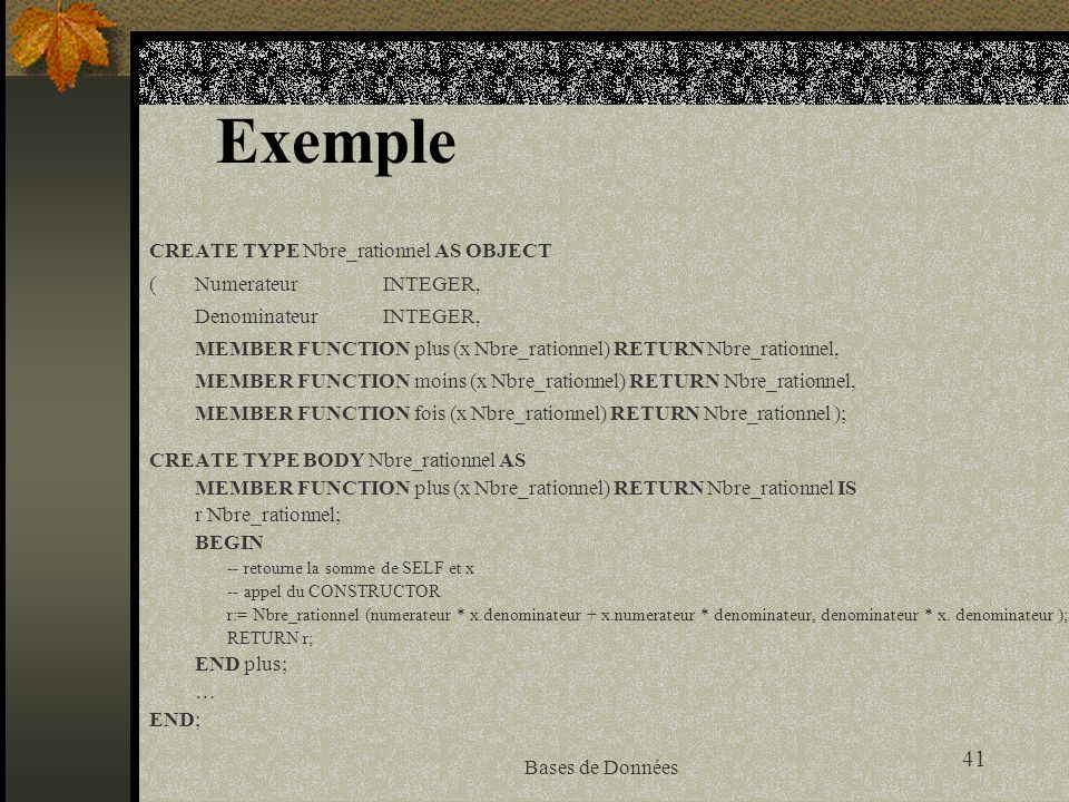 Exemple CREATE TYPE Nbre_rationnel AS OBJECT ( Numerateur INTEGER,