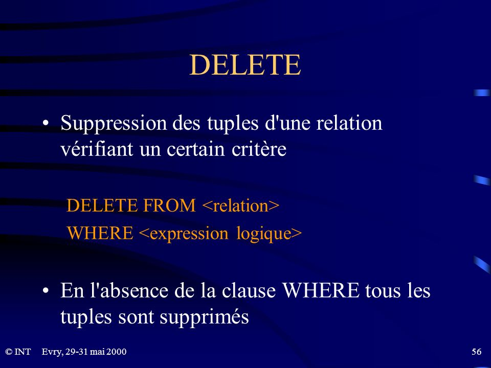DELETESuppression des tuples d une relation vérifiant un certain critère. DELETE FROM <relation> WHERE <expression logique>