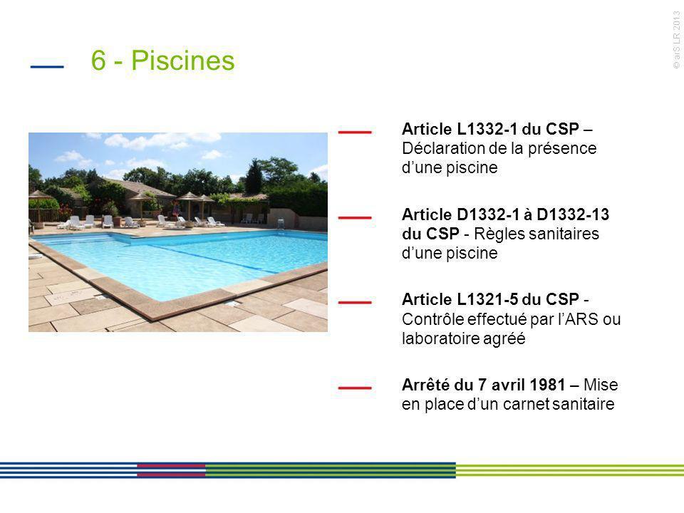 6 - Piscines Article L1332-1 du CSP – Déclaration de la présence d'une piscine. Article D1332-1 à D1332-13 du CSP - Règles sanitaires d'une piscine.