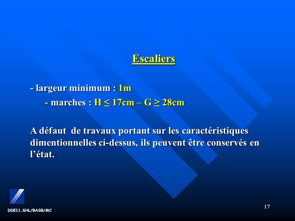 Escaliers - largeur minimum : 1m - marches : H ≤ 17cm – G ≥ 28cm