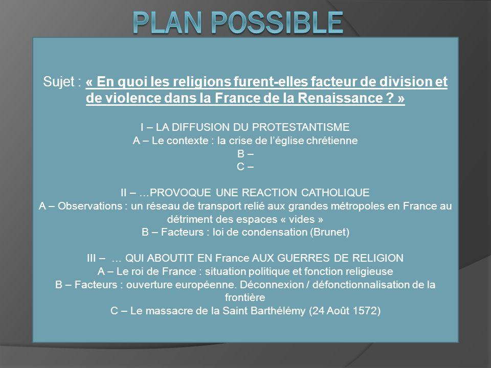 PLAN POSSIBLE Sujet : « En quoi les religions furent-elles facteur de division et de violence dans la France de la Renaissance »