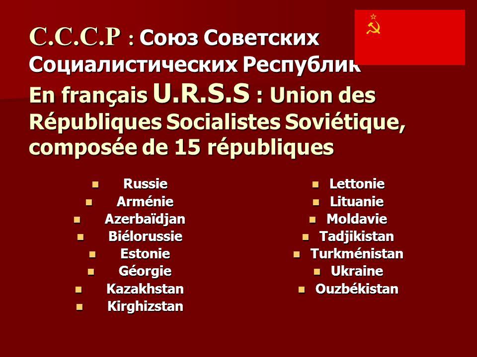 C.C.C.P : Союз Советских Социалистических Республик En français U.R.S.S : Union des Républiques Socialistes Soviétique, composée de 15 républiques