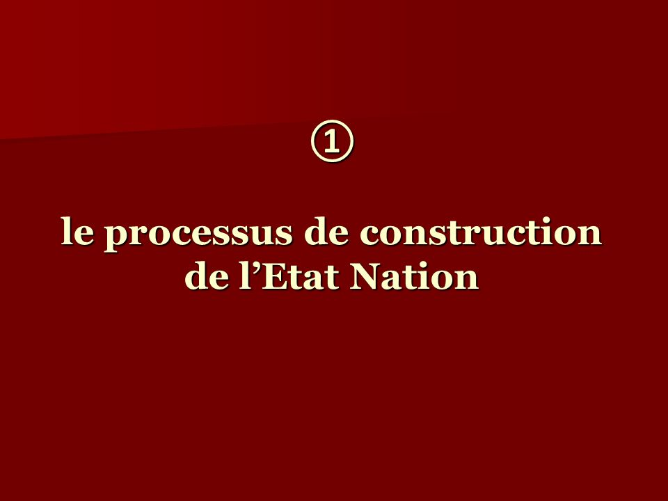 ① le processus de construction de l'Etat Nation
