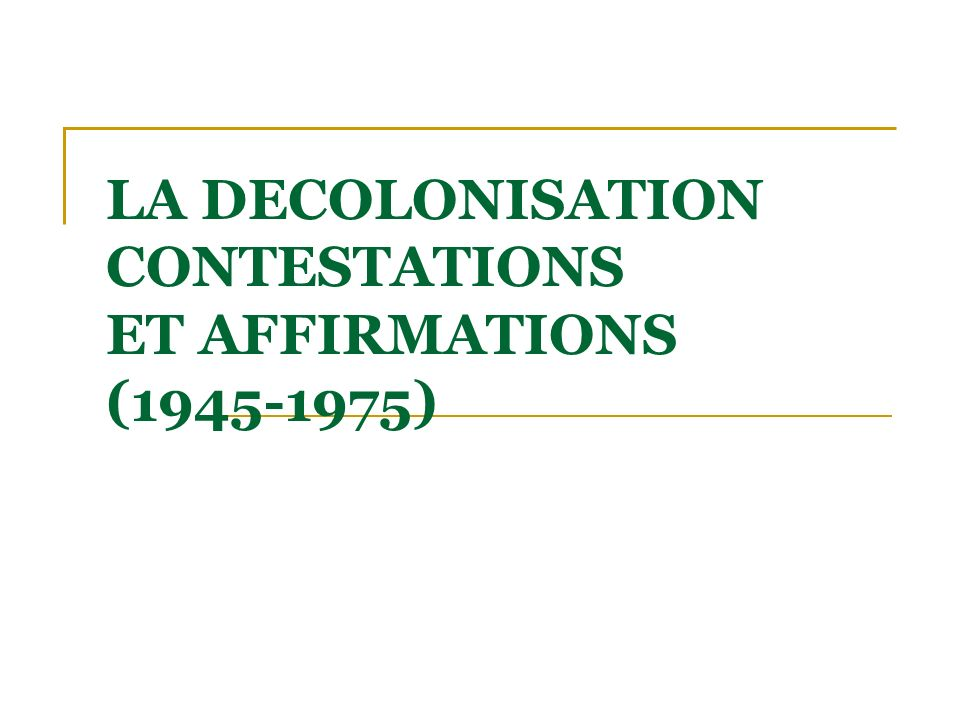 LA DECOLONISATION CONTESTATIONS ET AFFIRMATIONS (1945-1975)
