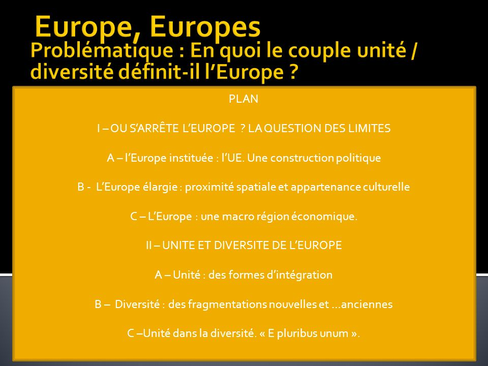 Europe, Europes Problématique : En quoi le couple unité / diversité définit-il l'Europe PLAN. I – OU S'ARRÊTE L'EUROPE LA QUESTION DES LIMITES.
