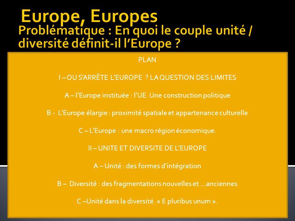 Europe, Europes Problématique : En quoi le couple unité / diversité définit-il l'Europe PLAN. I – OU S'ARRÊTE L'EUROPE LA QUESTION DES LIMITES.