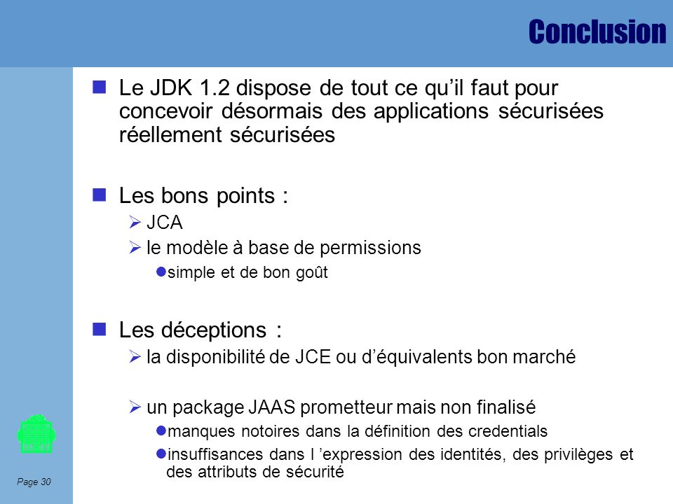 ConclusionLe JDK 1.2 dispose de tout ce qu'il faut pour concevoir désormais des applications sécurisées réellement sécurisées.