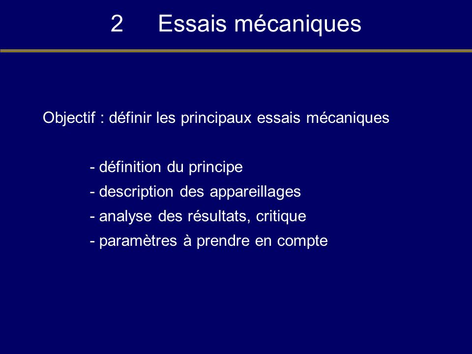 2 Essais mécaniques Objectif : définir les principaux essais mécaniques. - définition du principe.