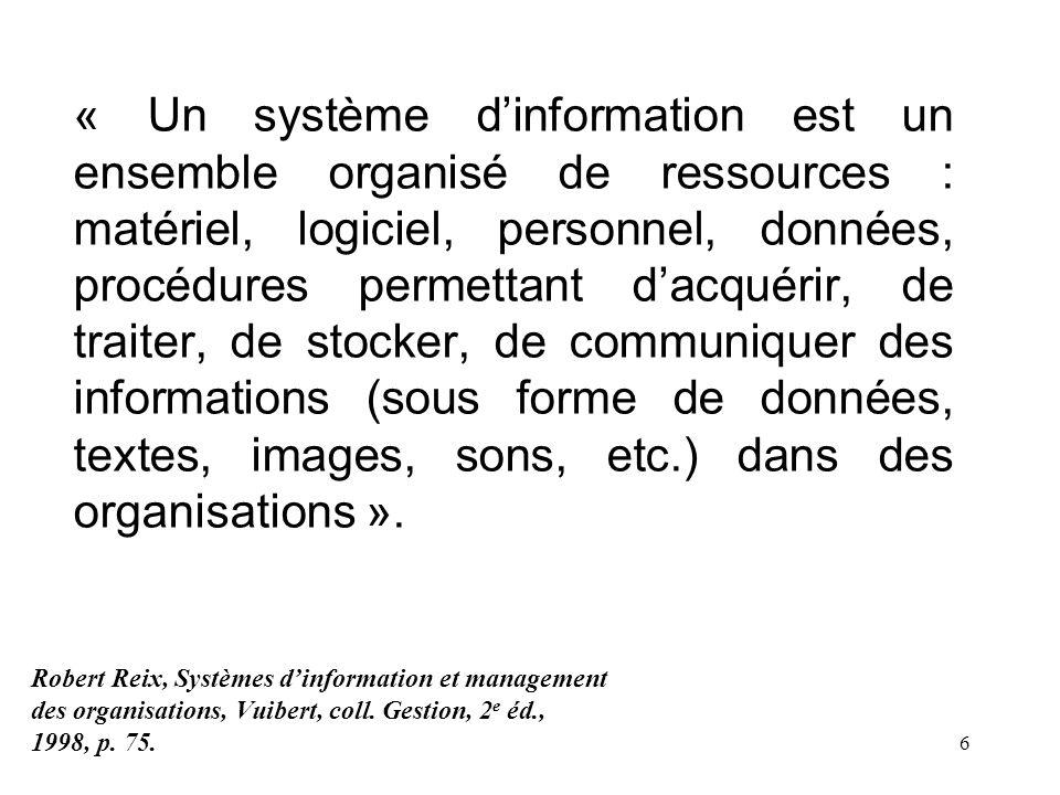 « Un système d'information est un ensemble organisé de ressources : matériel, logiciel, personnel, données, procédures permettant d'acquérir, de traiter, de stocker, de communiquer des informations (sous forme de données, textes, images, sons, etc.) dans des organisations ».