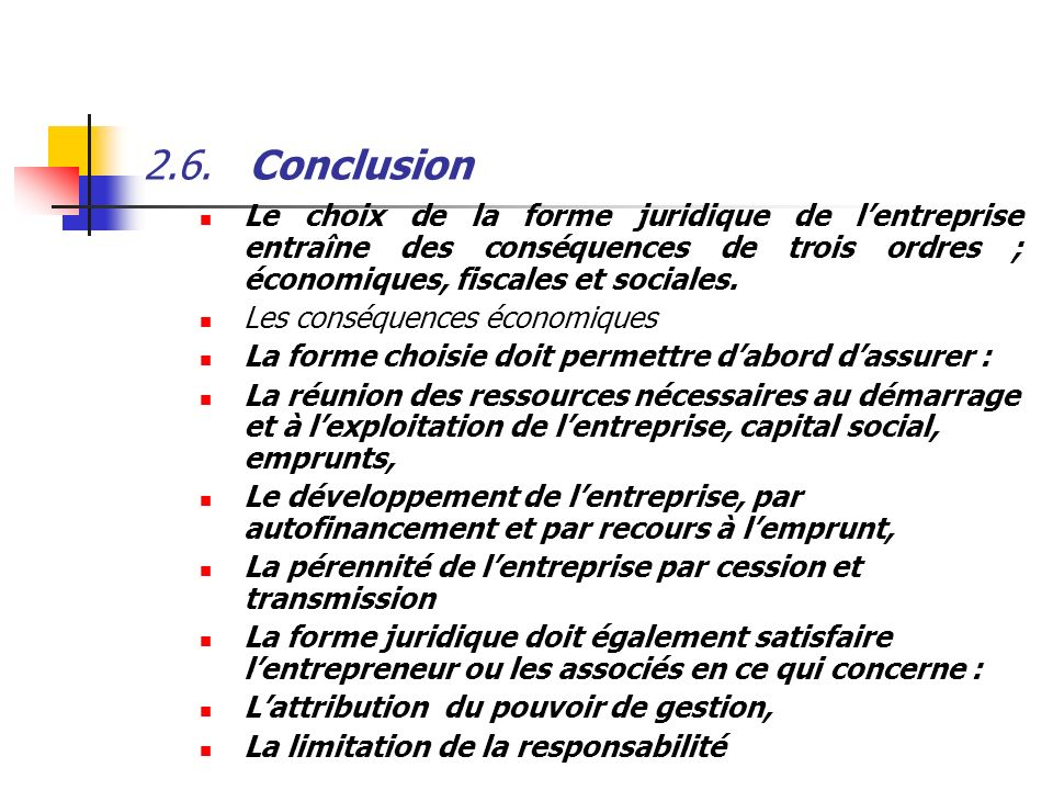 2.6. Conclusion Le choix de la forme juridique de l'entreprise entraîne des conséquences de trois ordres ; économiques, fiscales et sociales.