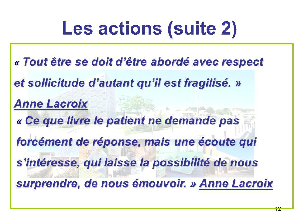 Les actions (suite 2) « Tout être se doit d'être abordé avec respect et sollicitude d'autant qu'il est fragilisé. » Anne Lacroix.