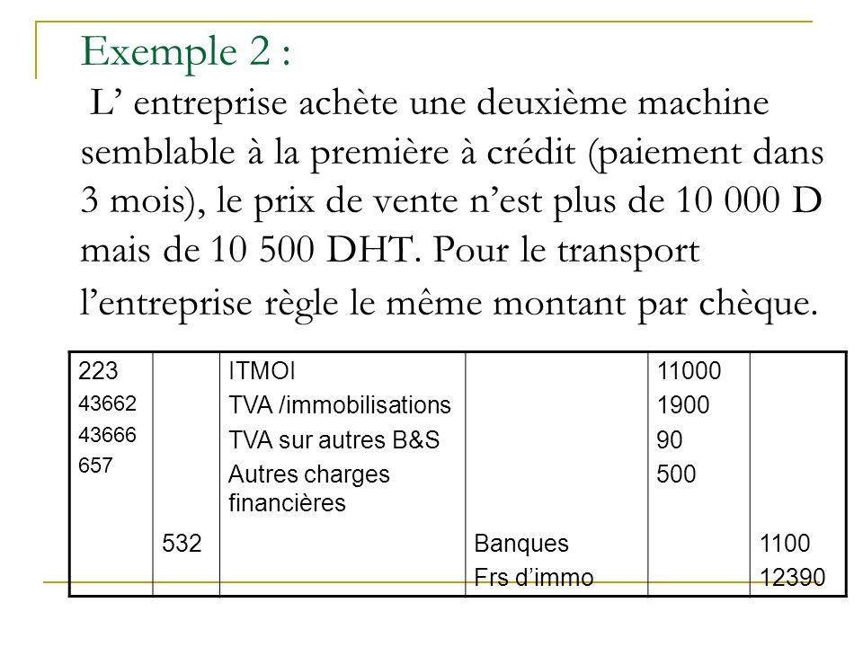 Exemple 2 : L' entreprise achète une deuxième machine semblable à la première à crédit (paiement dans 3 mois), le prix de vente n'est plus de 10 000 D mais de 10 500 DHT. Pour le transport l'entreprise règle le même montant par chèque.