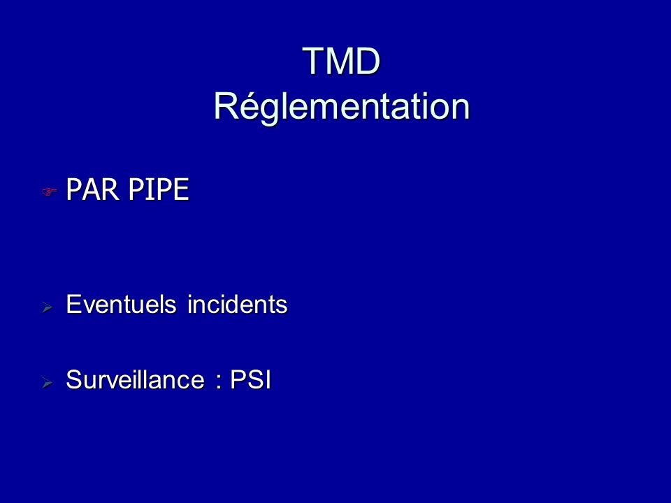TMD Réglementation PAR PIPE Eventuels incidents Surveillance : PSI