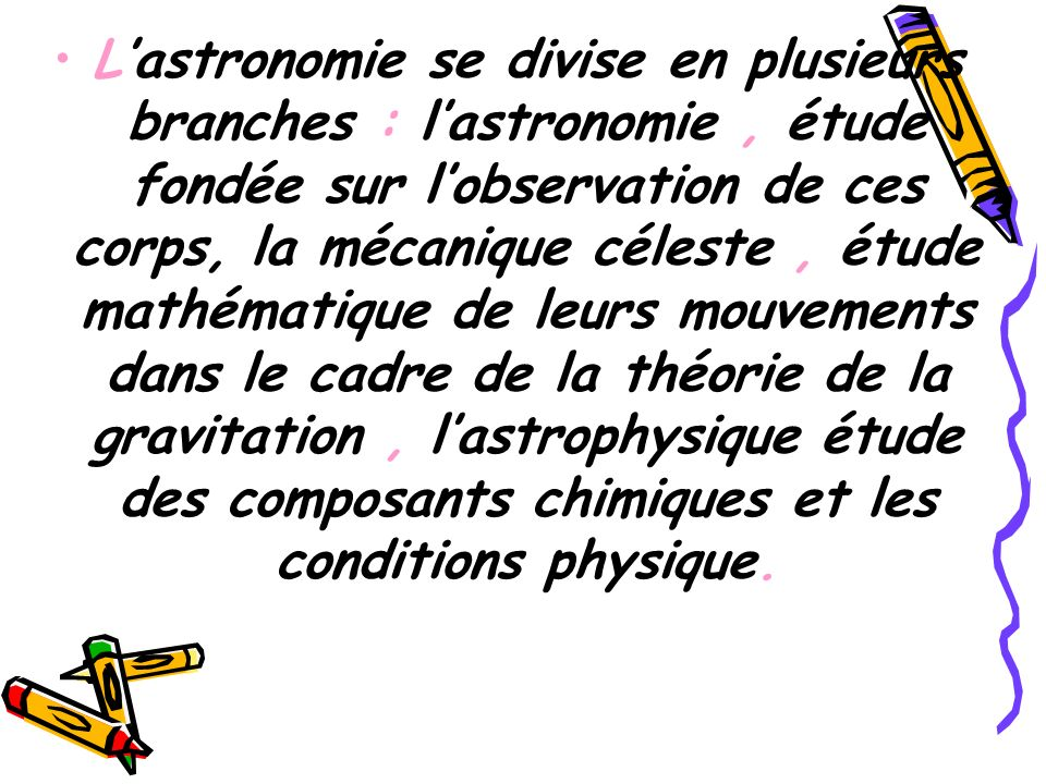 L'astronomie se divise en plusieurs branches : l'astronomie , étude fondée sur l'observation de ces corps, la mécanique céleste , étude mathématique de leurs mouvements dans le cadre de la théorie de la gravitation , l'astrophysique étude des composants chimiques et les conditions physique.