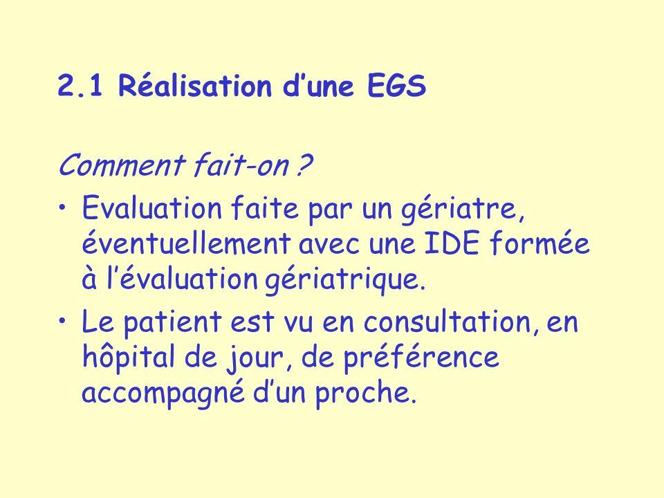 2.1 Réalisation d'une EGS Comment fait-on Evaluation faite par un gériatre, éventuellement avec une IDE formée à l'évaluation gériatrique.