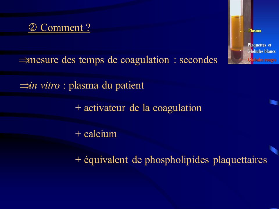  Comment mesure des temps de coagulation : secondes. in vitro : plasma du patient. + activateur de la coagulation.