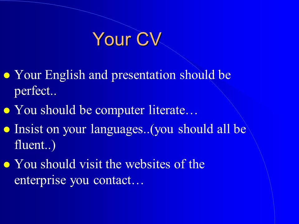 Your CV Your English and presentation should be perfect..