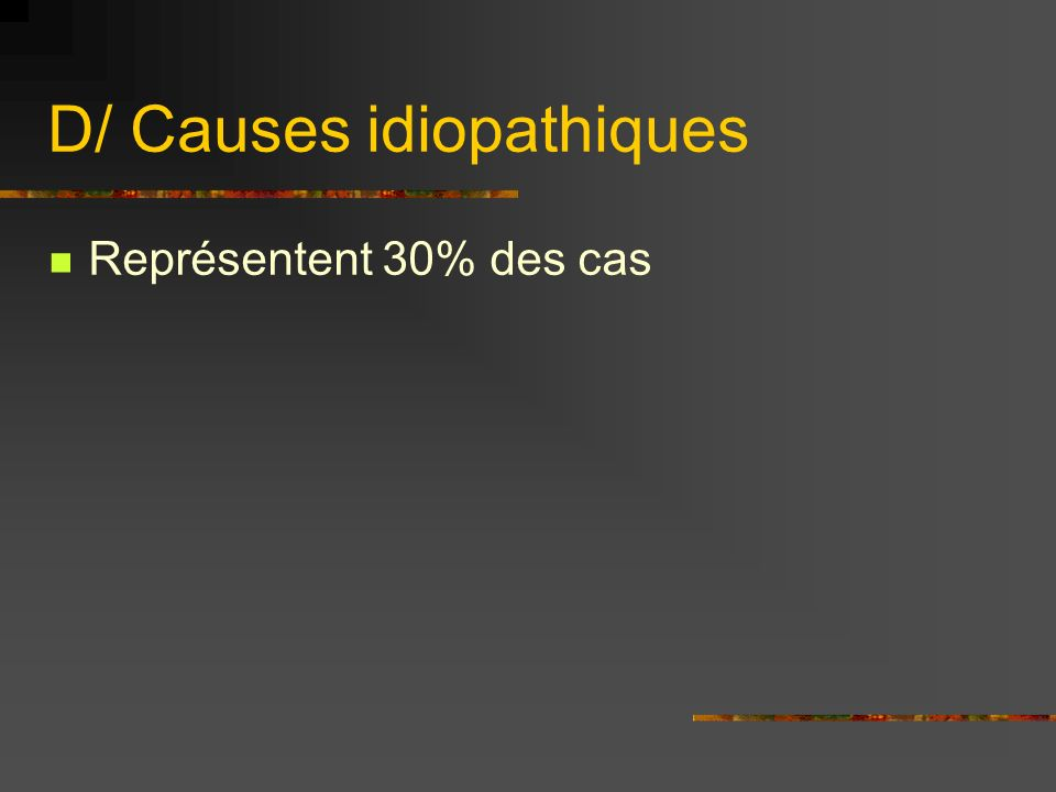 D/ Causes idiopathiques