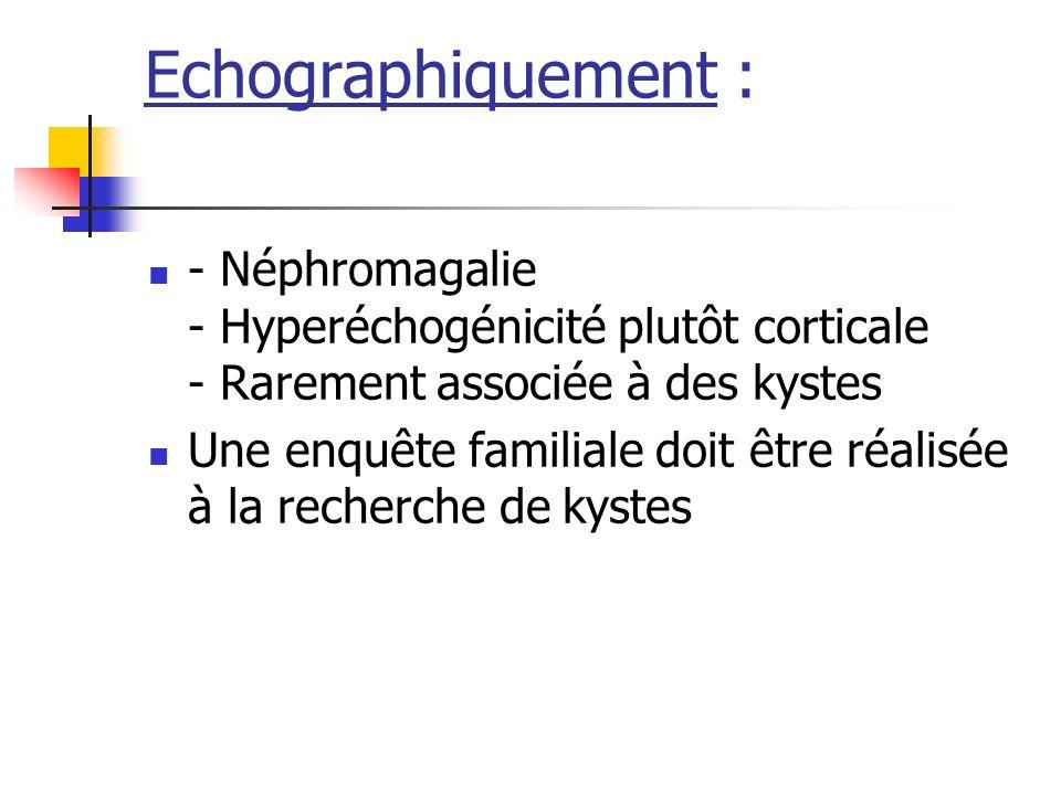 Echographiquement : - Néphromagalie - Hyperéchogénicité plutôt corticale - Rarement associée à des kystes.