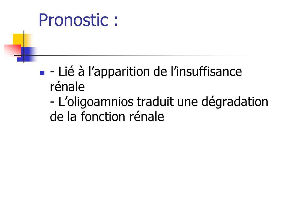 Pronostic : - Lié à l'apparition de l'insuffisance rénale - L'oligoamnios traduit une dégradation de la fonction rénale.