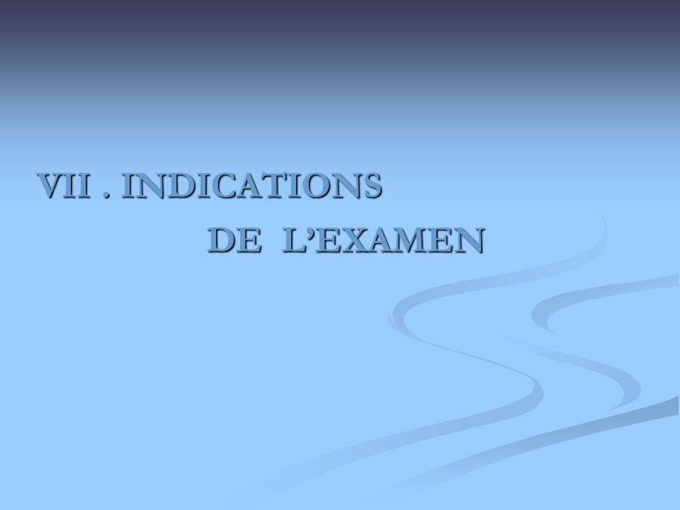 VII . INDICATIONS DE L'EXAMEN